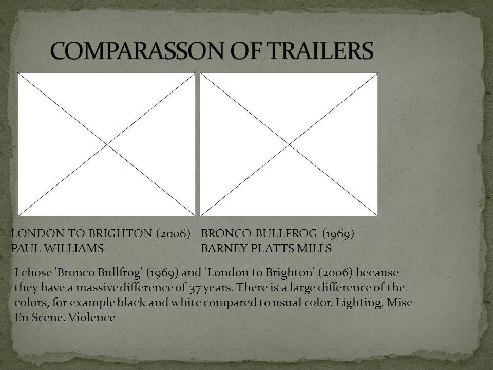 LONDON TO BRIGHTON (2006) PAUL WILLIAMS BRONCO BULLFROG (1969) BARNEY PLATTS MILLS I chose 'Bronco Bullfrog' (1969) and 'London to Brighton' (2006) be