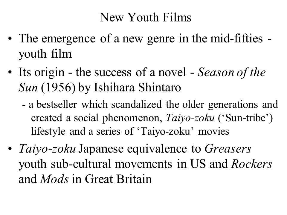 New Youth Films The emergence of a new genre in the mid-fifties - youth film Its origin - the success of a novel - Season of the Sun (1956) by Ishihara Shintaro - a bestseller which scandalized the older generations and created a social phenomenon, Taiyo-zoku ('Sun-tribe') lifestyle and a series of 'Taiyo-zoku' movies Taiyo-zoku Japanese equivalence to Greasers youth sub-cultural movements in US and Rockers and Mods in Great Britain