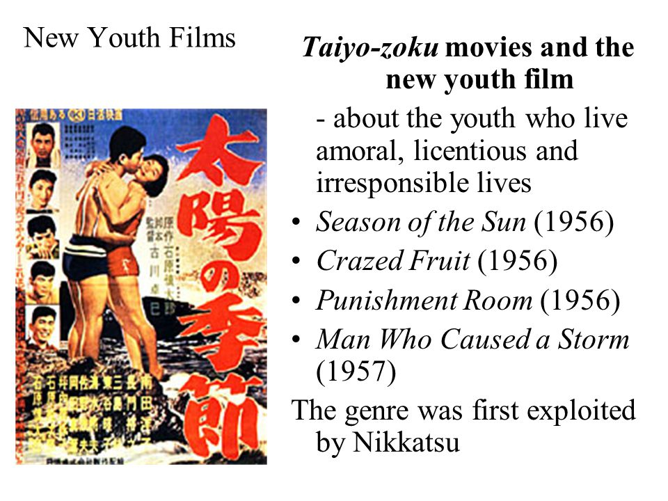 New Youth Films Taiyo-zoku movies and the new youth film - about the youth who live amoral, licentious and irresponsible lives Season of the Sun (1956) Crazed Fruit (1956) Punishment Room (1956) Man Who Caused a Storm (1957) The genre was first exploited by Nikkatsu