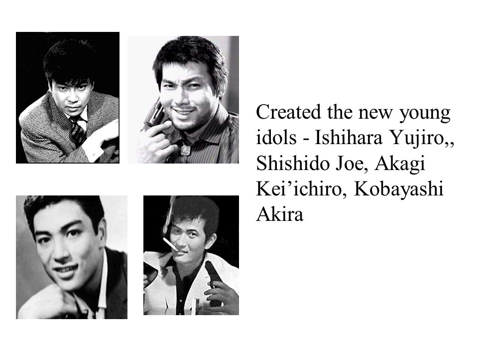 Created the new young idols - Ishihara Yujiro,, Shishido Joe, Akagi Kei'ichiro, Kobayashi Akira