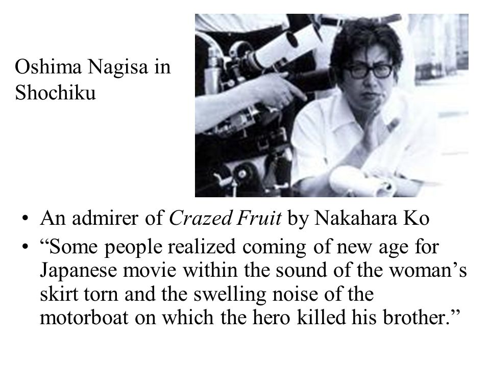 Oshima Nagisa in Shochiku An admirer of Crazed Fruit by Nakahara Ko Some people realized coming of new age for Japanese movie within the sound of the woman's skirt torn and the swelling noise of the motorboat on which the hero killed his brother.