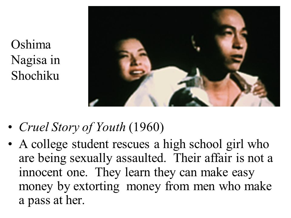 Oshima Nagisa in Shochiku Cruel Story of Youth (1960) A college student rescues a high school girl who are being sexually assaulted. Their affair is n