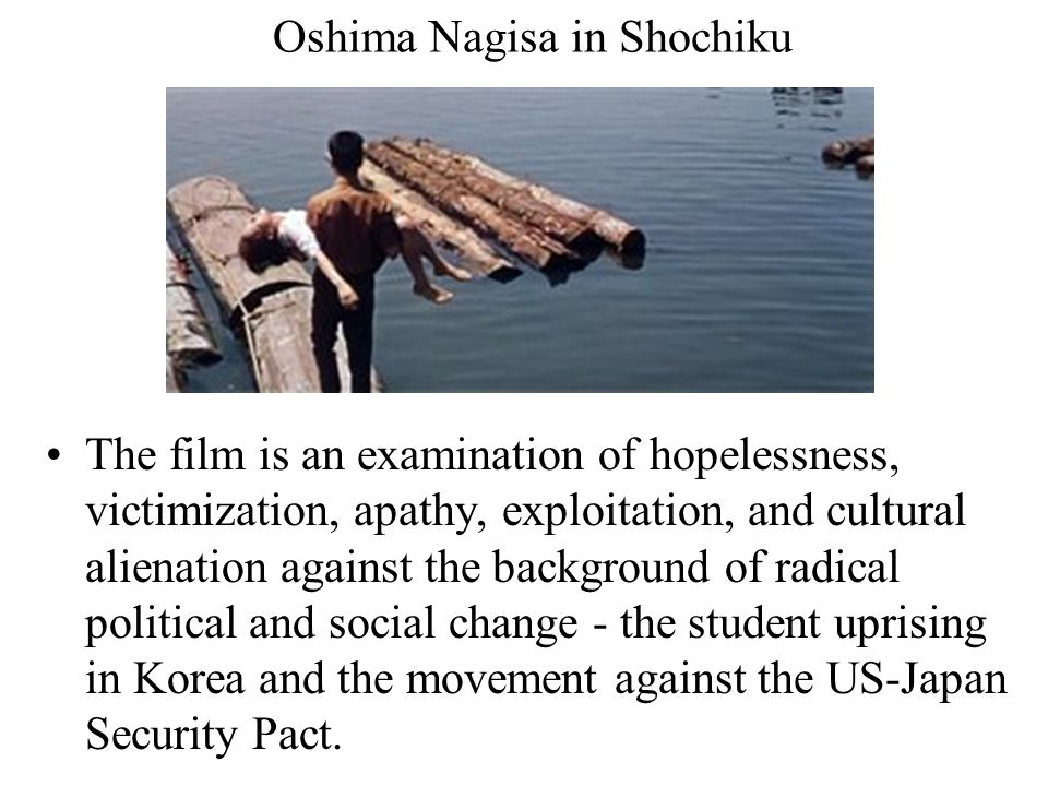 Oshima Nagisa in Shochiku The film is an examination of hopelessness, victimization, apathy, exploitation, and cultural alienation against the background of radical political and social change - the student uprising in Korea and the movement against the US-Japan Security Pact.
