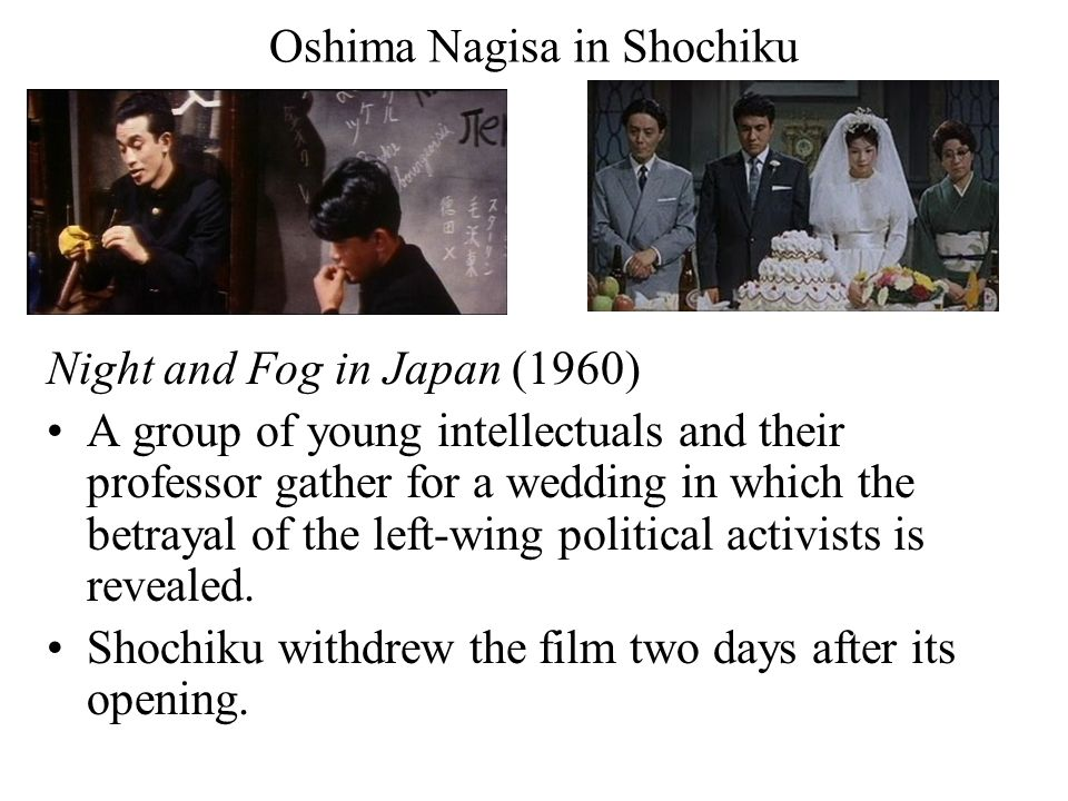 Oshima Nagisa in Shochiku Night and Fog in Japan (1960) A group of young intellectuals and their professor gather for a wedding in which the betrayal of the left-wing political activists is revealed.