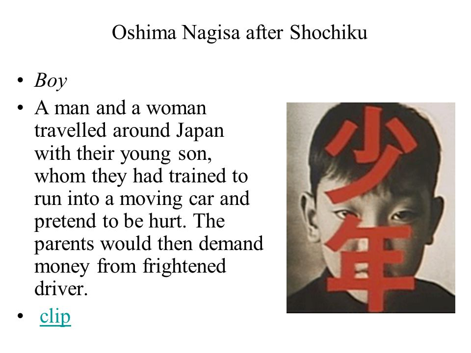 Oshima Nagisa after Shochiku Boy A man and a woman travelled around Japan with their young son, whom they had trained to run into a moving car and pretend to be hurt.