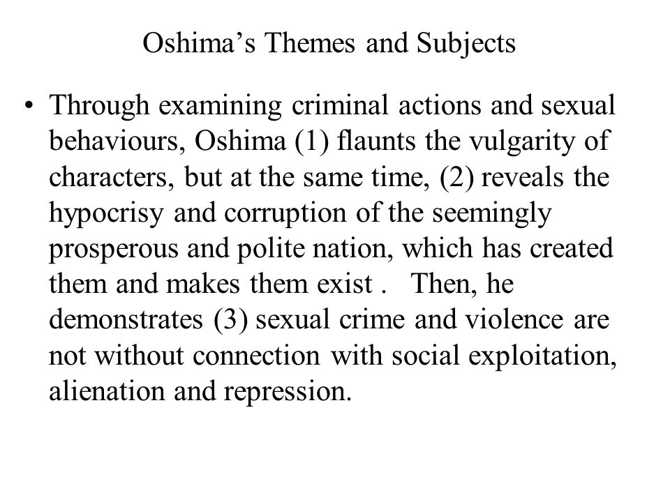 Oshima's Themes and Subjects Through examining criminal actions and sexual behaviours, Oshima (1) flaunts the vulgarity of characters, but at the same time, (2) reveals the hypocrisy and corruption of the seemingly prosperous and polite nation, which has created them and makes them exist.