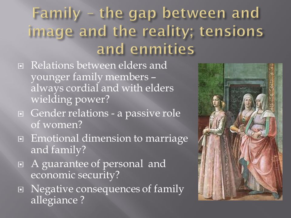 'Membership of the local parish church, of a guild, or a confraternity, even of a state, was far less significant to individuals than their membership of a family.' Family was 'the centre of his life', the 'heart of his identity' Hole 'The household was the first focus of emotional and sentimental energies; it was also a distinct group with its own economic basis and its own sphere of political and social activity.