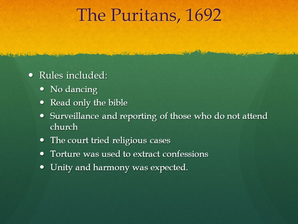 The Puritans, 1692 Rules included: Rules included: No dancing No dancing Read only the bible Read only the bible Surveillance and reporting of those w