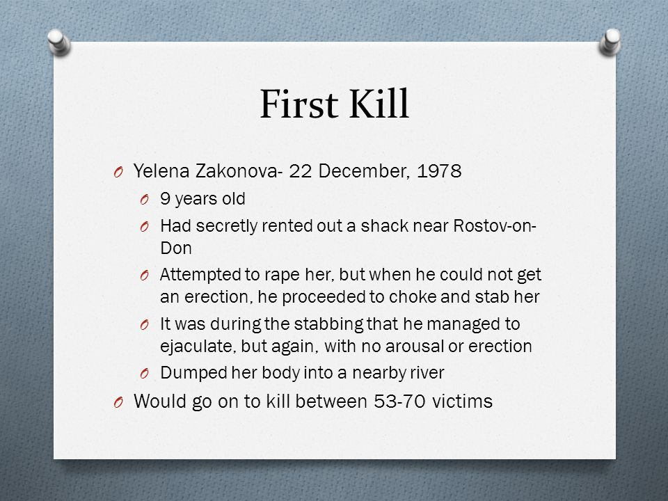 First Kill O Yelena Zakonova- 22 December, 1978 O 9 years old O Had secretly rented out a shack near Rostov-on- Don O Attempted to rape her, but when