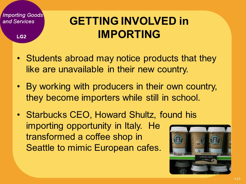 Importing Goods and Services Students abroad may notice products that they like are unavailable in their new country. By working with producers in the