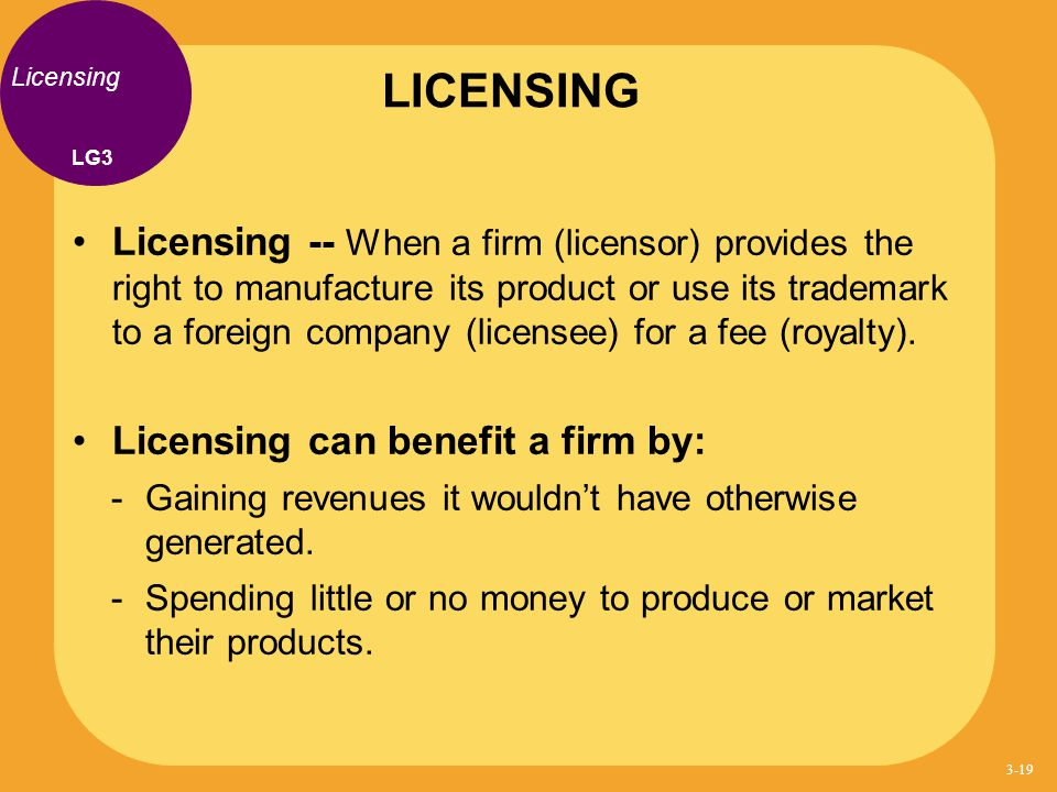 Licensing Licensing -- When a firm (licensor) provides the right to manufacture its product or use its trademark to a foreign company (licensee) for a