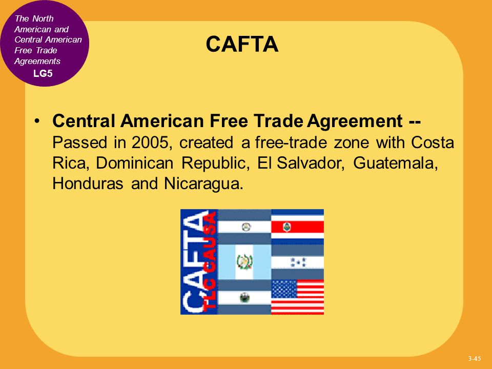 CAFTA Central American Free Trade Agreement -- Passed in 2005, created a free-trade zone with Costa Rica, Dominican Republic, El Salvador, Guatemala,