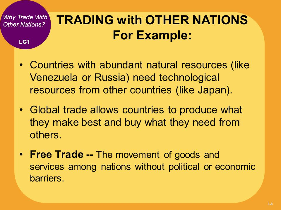 Why Trade With Other Nations? Countries with abundant natural resources (like Venezuela or Russia) need technological resources from other countries (