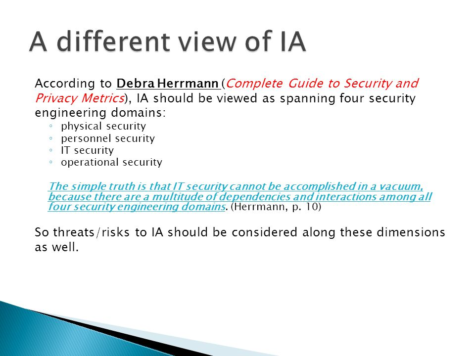 According to Debra Herrmann (Complete Guide to Security and Privacy Metrics), IA should be viewed as spanning four security engineering domains: ◦ phy