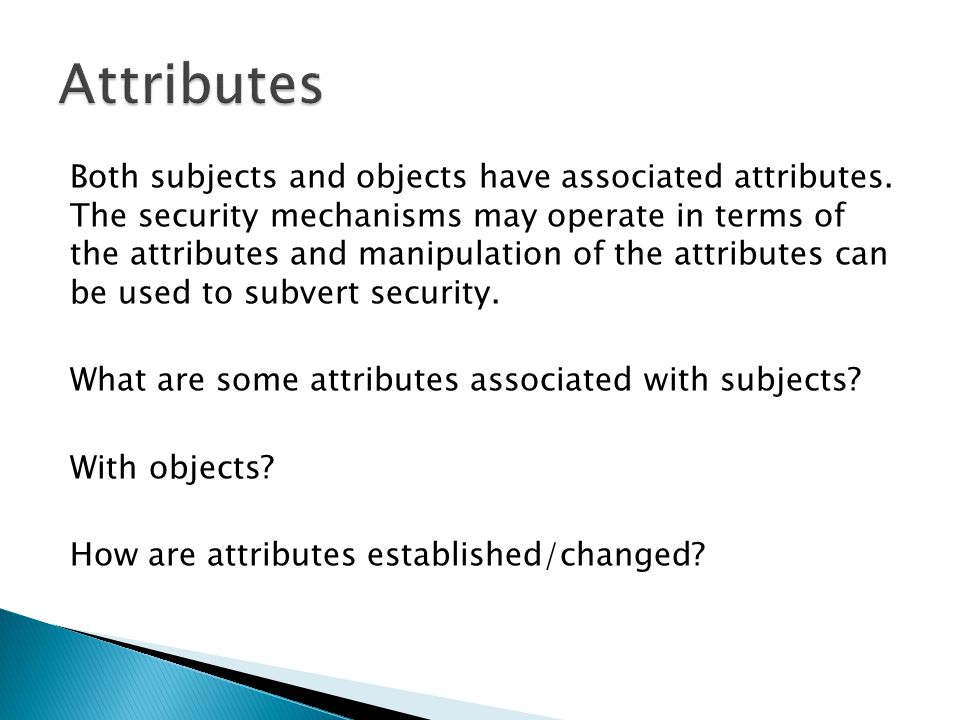 Both subjects and objects have associated attributes. The security mechanisms may operate in terms of the attributes and manipulation of the attribute