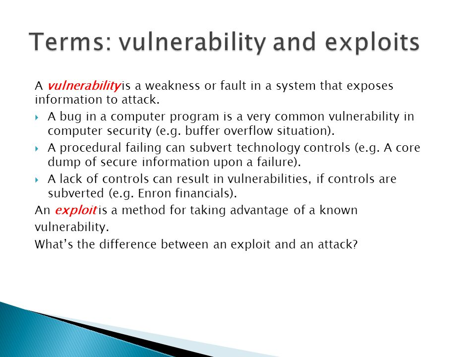 A vulnerability is a weakness or fault in a system that exposes information to attack.  A bug in a computer program is a very common vulnerability in