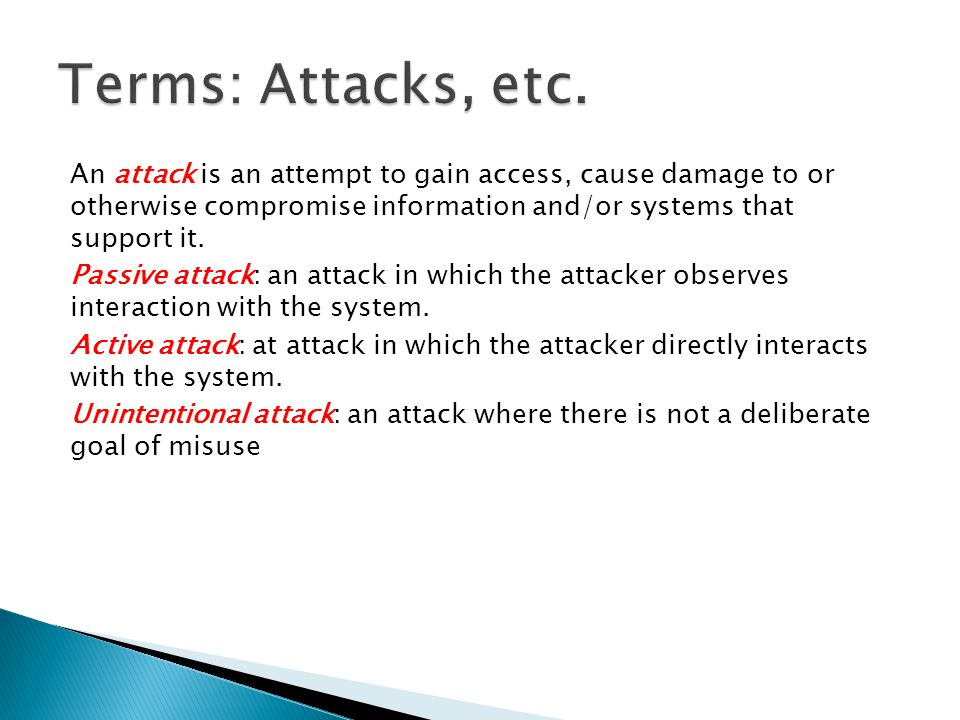 An attack is an attempt to gain access, cause damage to or otherwise compromise information and/or systems that support it. Passive attack: an attack