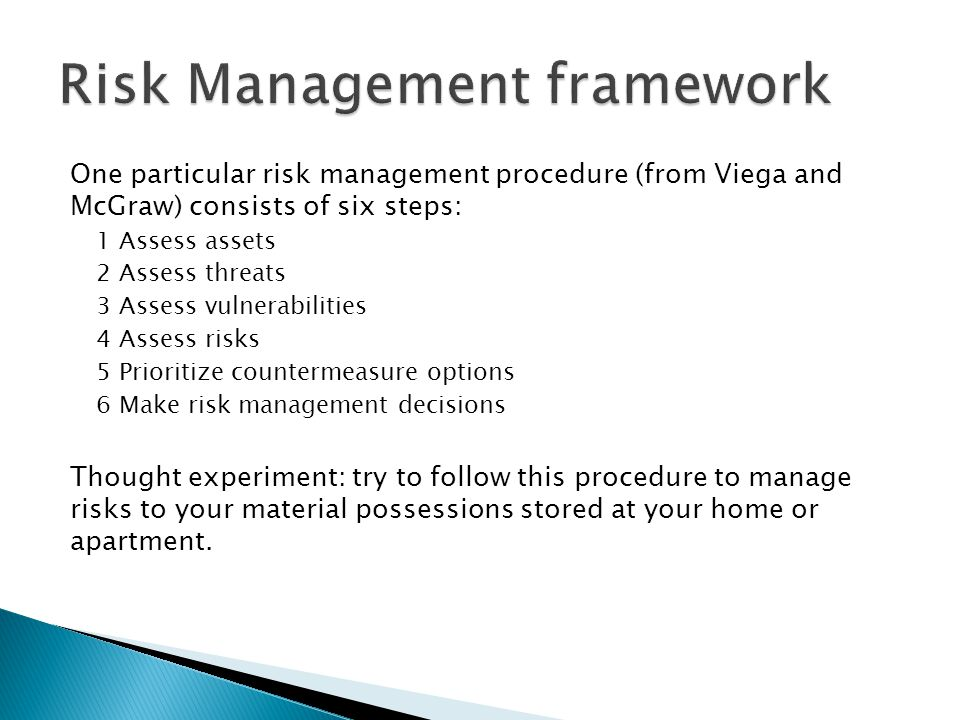 One particular risk management procedure (from Viega and McGraw) consists of six steps: 1 Assess assets 2 Assess threats 3 Assess vulnerabilities 4 As