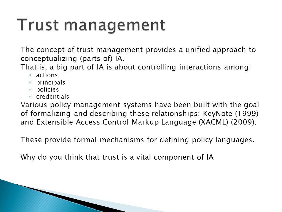 The concept of trust management provides a unified approach to conceptualizing (parts of) IA. That is, a big part of IA is about controlling interacti