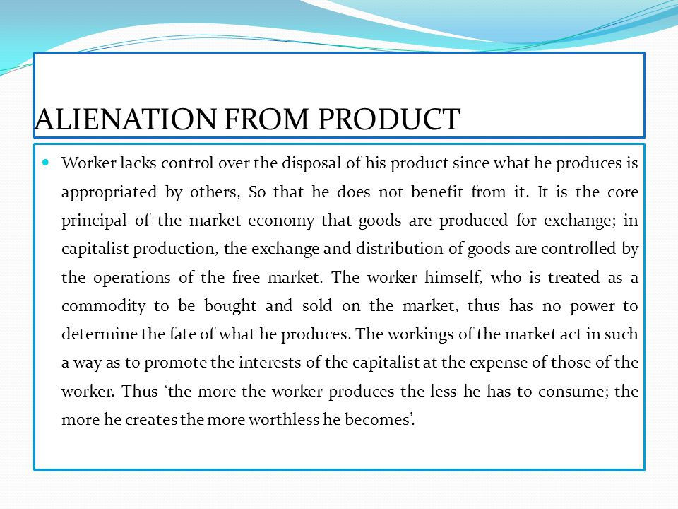 ALIENATION FROM PRODUCT Worker lacks control over the disposal of his product since what he produces is appropriated by others, So that he does not benefit from it.