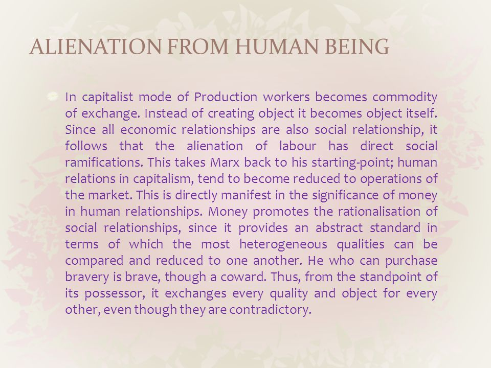 ALIENATION FROM HUMAN BEING In capitalist mode of Production workers becomes commodity of exchange.