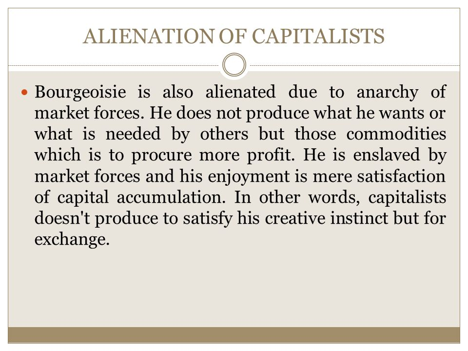 ALIENATION OF CAPITALISTS Bourgeoisie is also alienated due to anarchy of market forces.