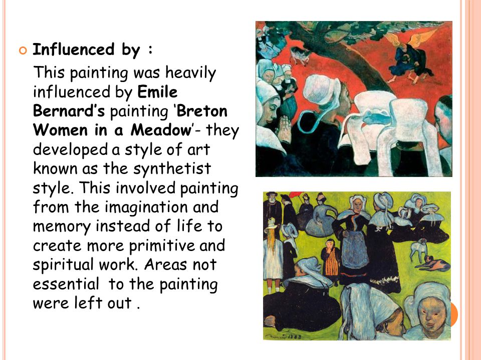 Influenced by : This painting was heavily influenced by Emile Bernard's painting 'Breton Women in a Meadow'- they developed a style of art known as the synthetist style.