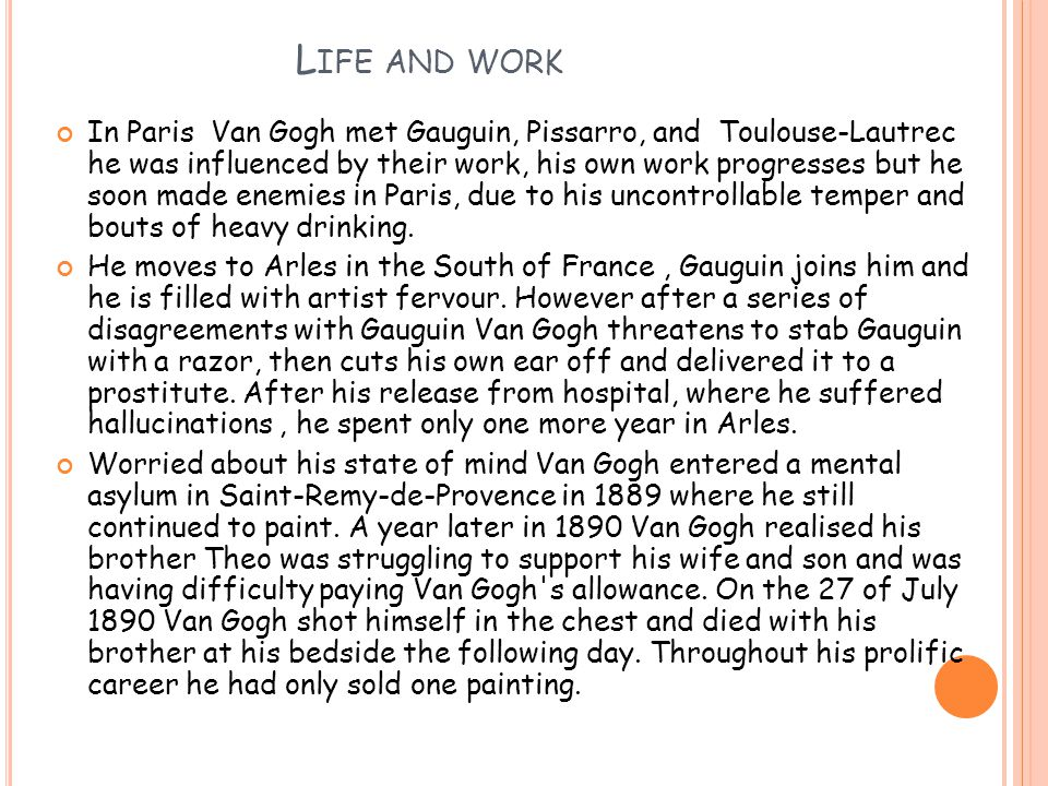 L IFE AND WORK In Paris Van Gogh met Gauguin, Pissarro, and Toulouse-Lautrec he was influenced by their work, his own work progresses but he soon made enemies in Paris, due to his uncontrollable temper and bouts of heavy drinking.