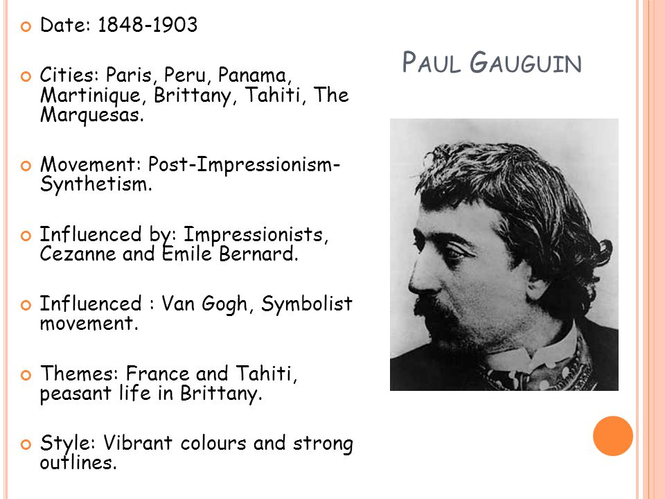 P AUL G AUGUIN Date: 1848-1903 Cities: Paris, Peru, Panama, Martinique, Brittany, Tahiti, The Marquesas.