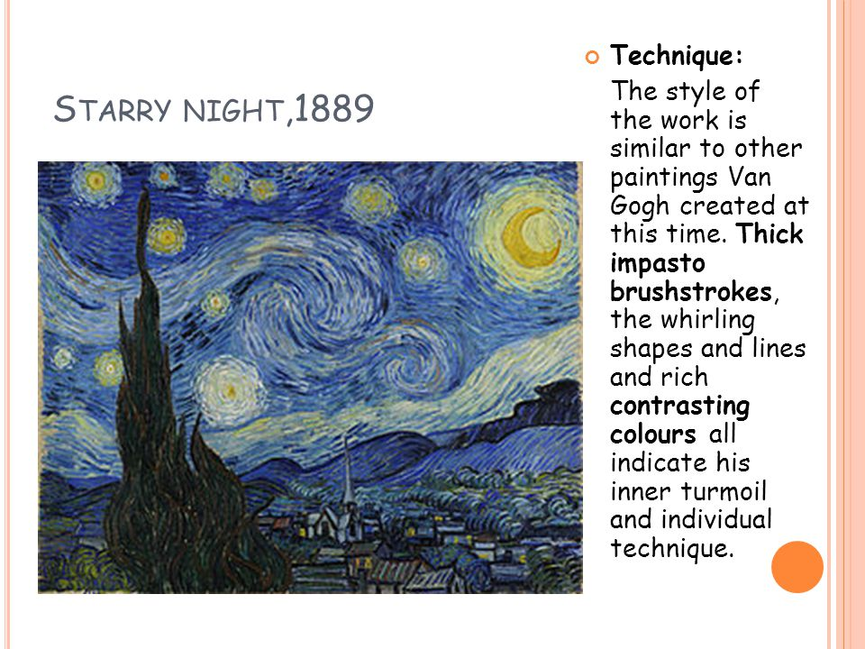 S TARRY NIGHT,1889 Technique: The style of the work is similar to other paintings Van Gogh created at this time.