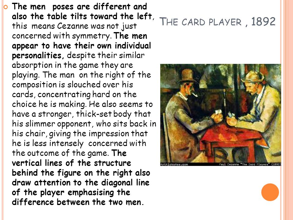 T HE CARD PLAYER, 1892 The men poses are different and also the table tilts toward the left, this means Cezanne was not just concerned with symmetry.