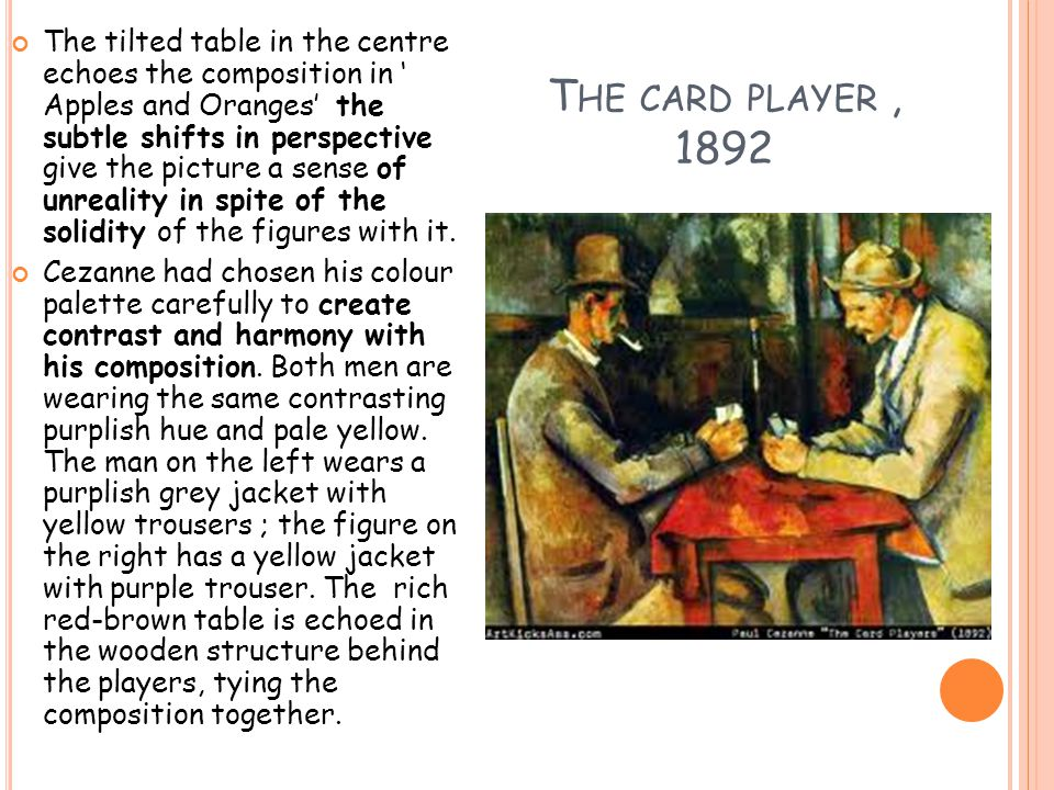 T HE CARD PLAYER, 1892 The tilted table in the centre echoes the composition in ' Apples and Oranges' the subtle shifts in perspective give the picture a sense of unreality in spite of the solidity of the figures with it.