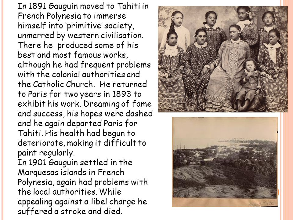 In 1891 Gauguin moved to Tahiti in French Polynesia to immerse himself into 'primitive' society, unmarred by western civilisation.