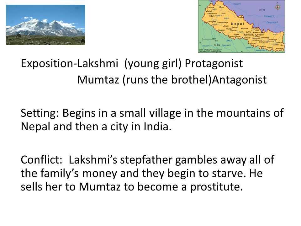Exposition-Lakshmi (young girl) Protagonist Mumtaz (runs the brothel)Antagonist Setting: Begins in a small village in the mountains of Nepal and then a city in India.