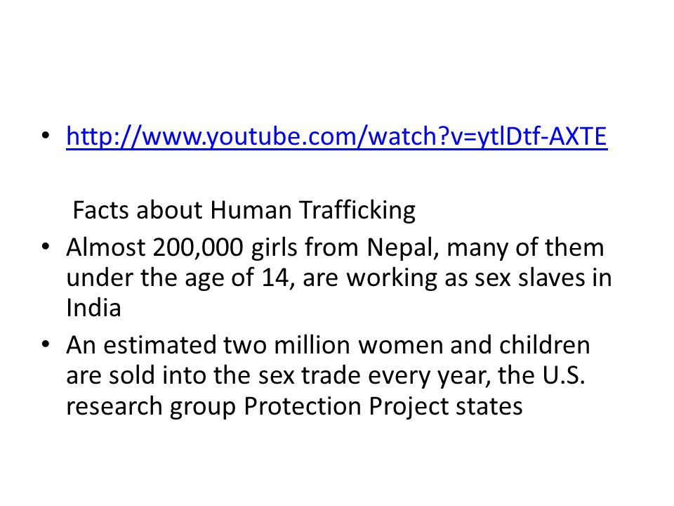 http://www.youtube.com/watch v=ytlDtf-AXTE Facts about Human Trafficking Almost 200,000 girls from Nepal, many of them under the age of 14, are working as sex slaves in India An estimated two million women and children are sold into the sex trade every year, the U.S.