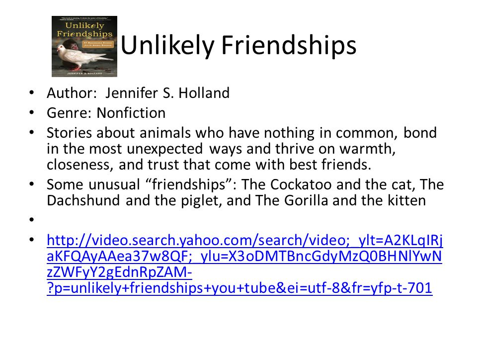 Unlikely Friendships Author: Jennifer S. Holland Genre: Nonfiction Stories about animals who have nothing in common, bond in the most unexpected ways