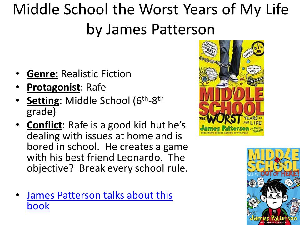 Middle School the Worst Years of My Life by James Patterson Genre: Realistic Fiction Protagonist: Rafe Setting: Middle School (6 th -8 th grade) Conflict: Rafe is a good kid but he's dealing with issues at home and is bored in school.