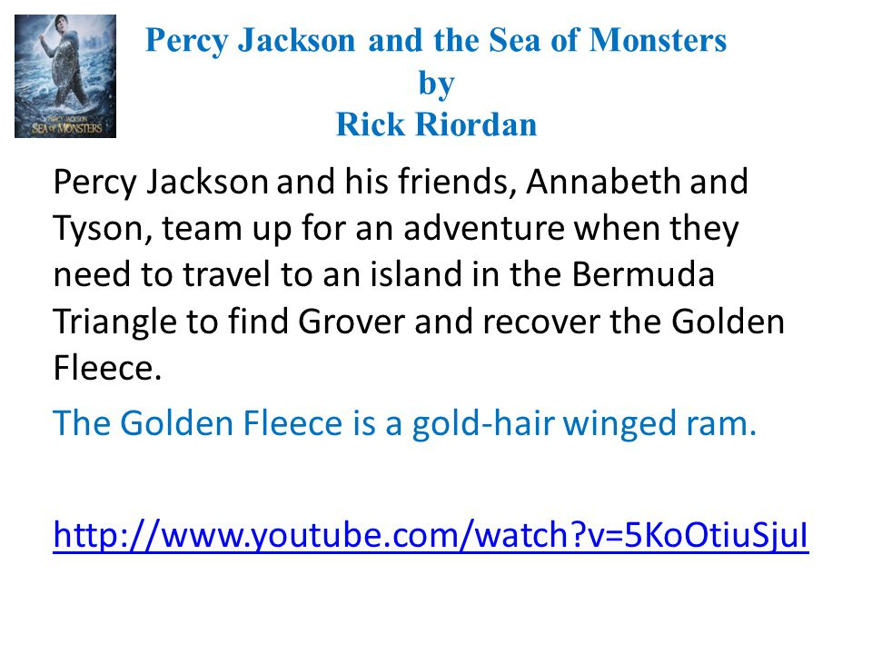 Percy Jackson and the Sea of Monsters by Rick Riordan Percy Jackson and his friends, Annabeth and Tyson, team up for an adventure when they need to travel to an island in the Bermuda Triangle to find Grover and recover the Golden Fleece.