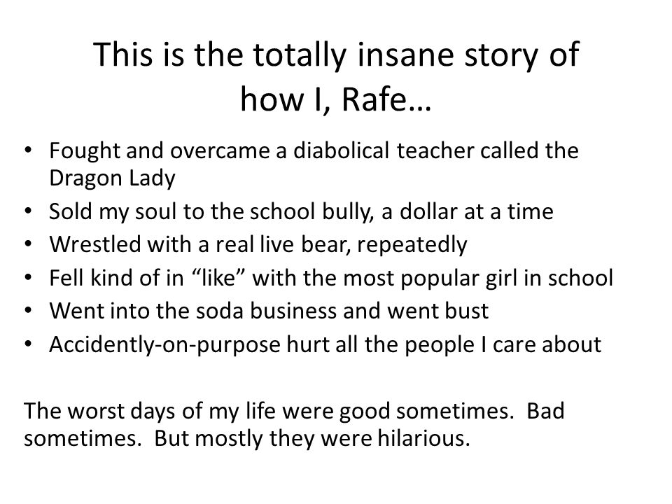 This is the totally insane story of how I, Rafe… Fought and overcame a diabolical teacher called the Dragon Lady Sold my soul to the school bully, a dollar at a time Wrestled with a real live bear, repeatedly Fell kind of in like with the most popular girl in school Went into the soda business and went bust Accidently-on-purpose hurt all the people I care about The worst days of my life were good sometimes.