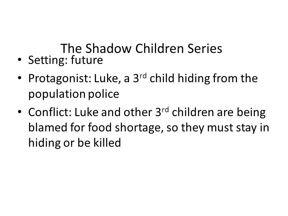 The Shadow Children Series Setting: future Protagonist: Luke, a 3 rd child hiding from the population police Conflict: Luke and other 3 rd children are being blamed for food shortage, so they must stay in hiding or be killed
