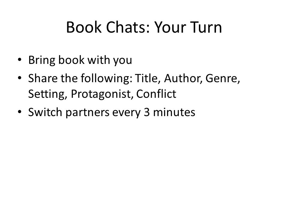 Book Chats: Your Turn Bring book with you Share the following: Title, Author, Genre, Setting, Protagonist, Conflict Switch partners every 3 minutes