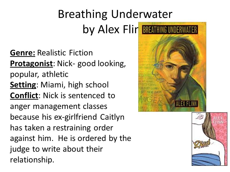 Breathing Underwater by Alex Flinn Genre: Realistic Fiction Protagonist: Nick- good looking, popular, athletic Setting: Miami, high school Conflict: Nick is sentenced to anger management classes because his ex-girlfriend Caitlyn has taken a restraining order against him.