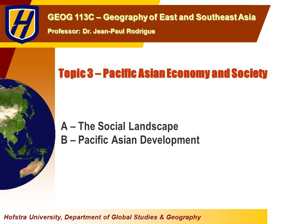 Hofstra University, Department of Global Studies & Geography GEOG 113C – Geography of East and Southeast Asia Professor: Dr. Jean-Paul Rodrigue Topic
