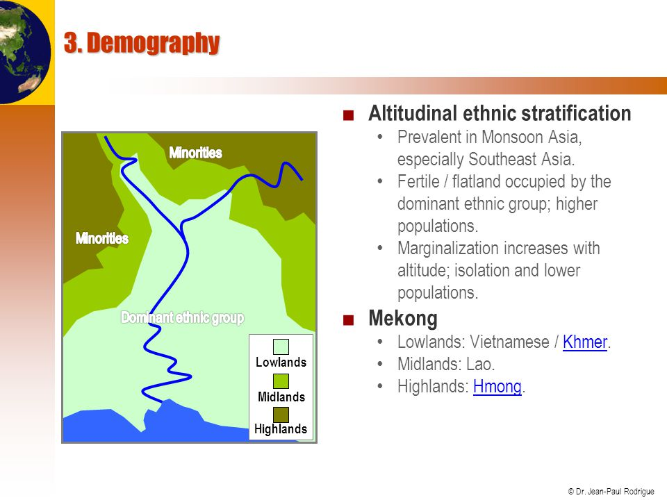 © Dr. Jean-Paul Rodrigue 3. Demography ■ Altitudinal ethnic stratification Prevalent in Monsoon Asia, especially Southeast Asia. Fertile / flatland oc