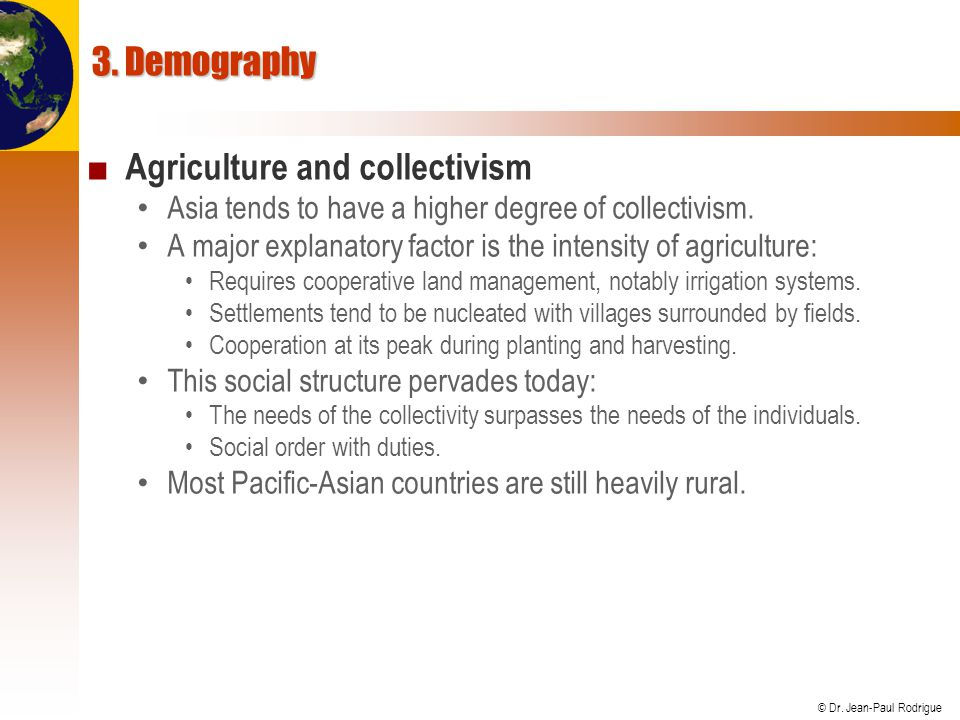 © Dr. Jean-Paul Rodrigue 3. Demography ■ Agriculture and collectivism Asia tends to have a higher degree of collectivism. A major explanatory factor i