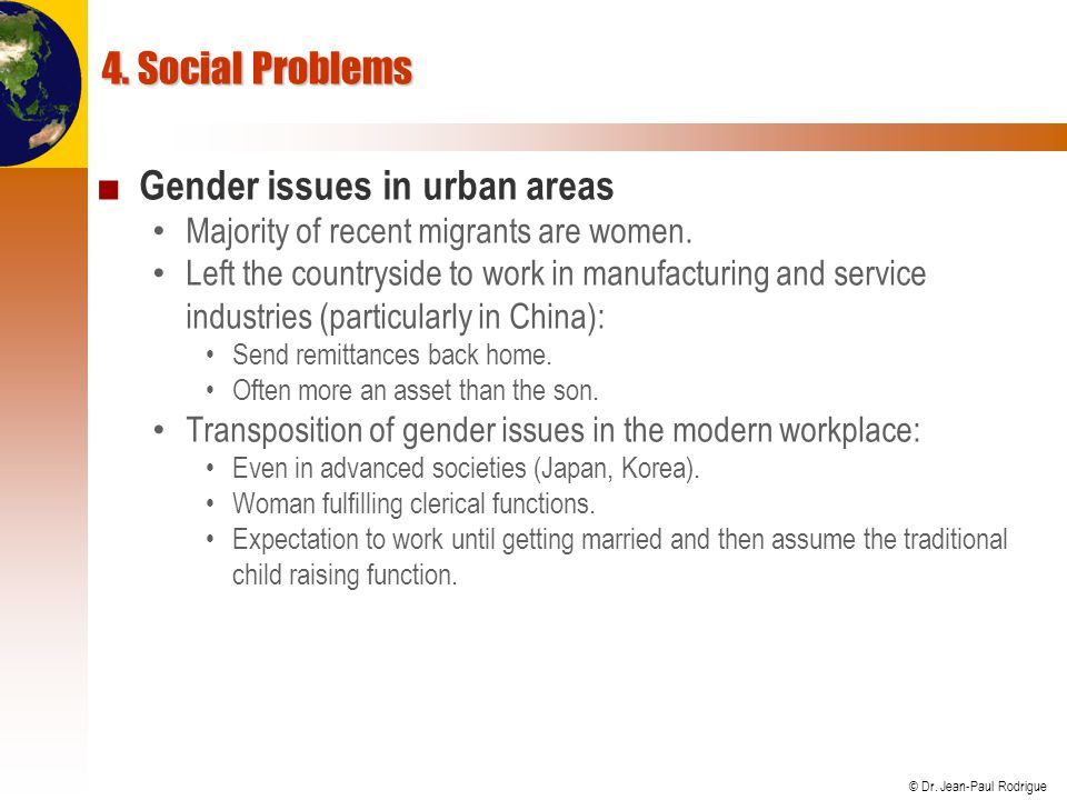 © Dr. Jean-Paul Rodrigue 4. Social Problems ■ Gender issues in urban areas Majority of recent migrants are women. Left the countryside to work in manu