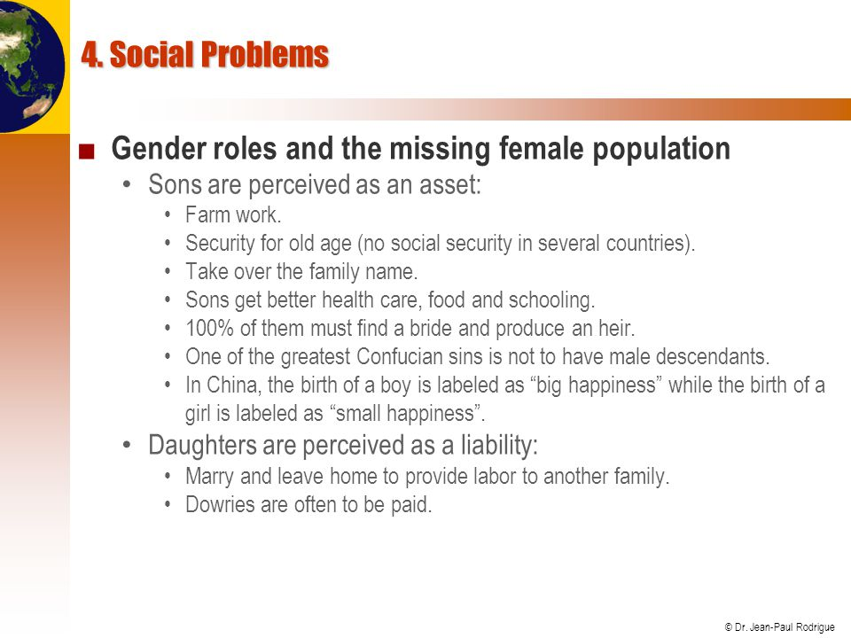 © Dr. Jean-Paul Rodrigue 4. Social Problems ■ Gender roles and the missing female population Sons are perceived as an asset: Farm work. Security for o