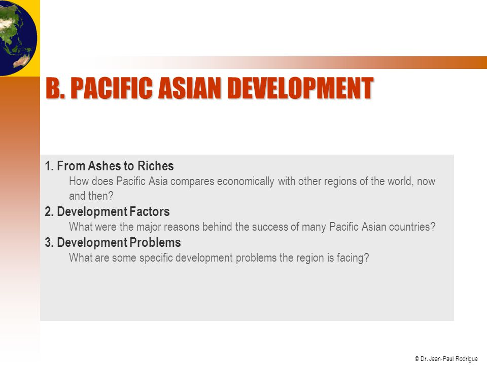 © Dr. Jean-Paul Rodrigue B. PACIFIC ASIAN DEVELOPMENT 1. From Ashes to Riches How does Pacific Asia compares economically with other regions of the wo