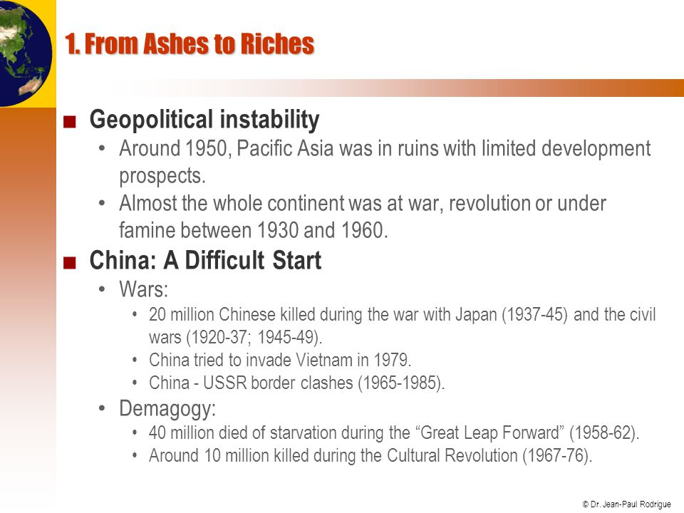 © Dr. Jean-Paul Rodrigue 1. From Ashes to Riches ■ Geopolitical instability Around 1950, Pacific Asia was in ruins with limited development prospects.