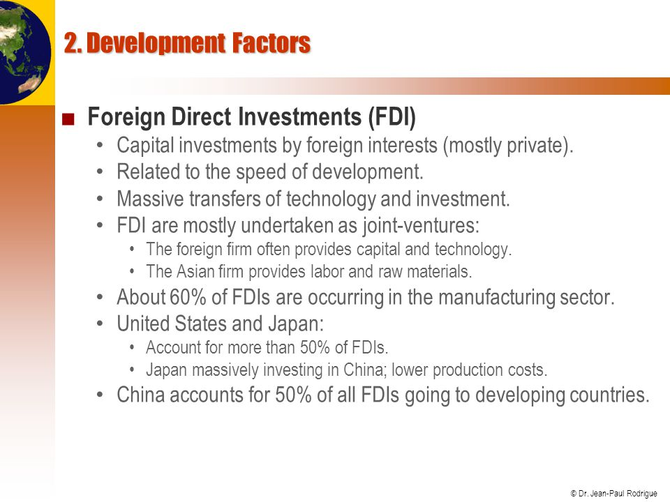 © Dr. Jean-Paul Rodrigue 2. Development Factors ■ Foreign Direct Investments (FDI) Capital investments by foreign interests (mostly private). Related